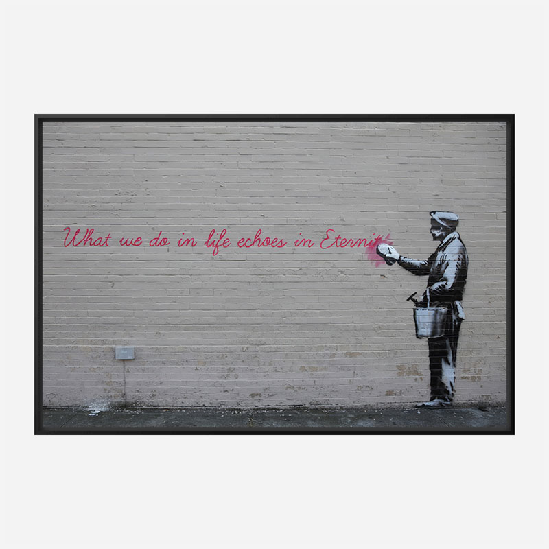 What we do in life echoes in Eternity Banksy Wall Art Print