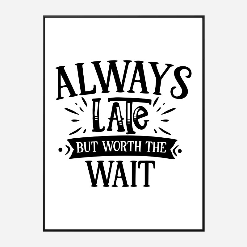 Always Late But Worth The Wait Art Print